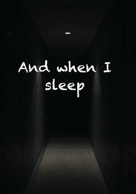 And when I sleep