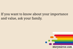 If you want to know about your importance and value, ask your family.