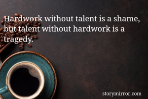 Hardwork without talent is a shame, but talent without hardwork is a tragedy.