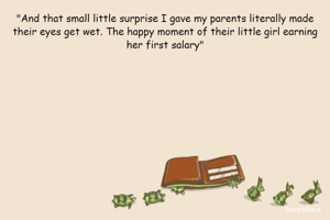 """""""And that small little surprise I gave my parents literally made their eyes get wet. The happy moment of their little girl earning her first salary"""""""