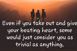 Even if you take out and give your beating heart, some would just consider you as trivial as anything.