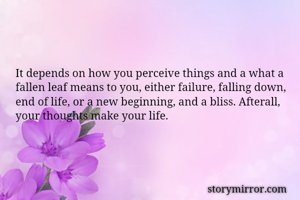 It depends on how you perceive things and a what a fallen leaf means to you, either failure, falling down, end of life, or a new beginning, and a bliss. Afterall, your thoughts make your life.