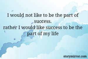 I would not like to be the part of success. rather I would like success to be the part of my life