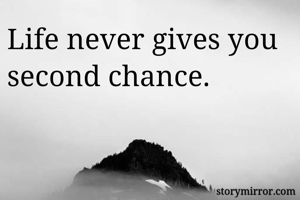 Life never gives you second chance.