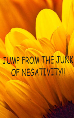 Jump From The Junk Of Negativity!!