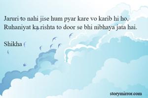 Jaruri to nahi jise hum pyar kare vo karib hi ho, Ruhaniyat ka rishta to door se bhi nibhaya jata hai.  Shikha