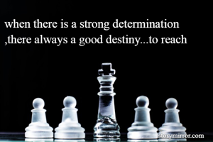 when there is a strong determination ,there always a good destiny...to reach
