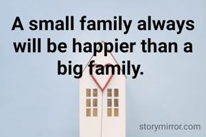 A small family always will be happier than a big family.