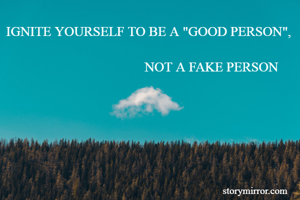 """IGNITE YOURSELF TO BE A """"GOOD PERSON"""",                                           NOT A FAKE PERSON"""