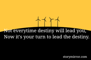 Not everytime destiny will lead you,  Now it's your turn to lead the destiny.
