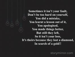 Sometimes it isn't your fault, Don't be too hard on yourself, You did a mistake, You learnt a lesson out of it, You apologised, You made things better, But still they left, So it isn't your loss, It's theirs because they lost a diamond, In search of a gold!!