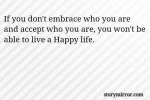 If you don't embrace who you are and accept who you are, you won't be able to live a Happy life.