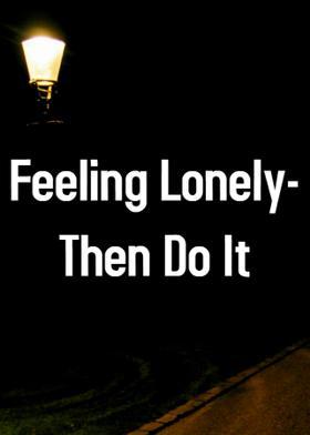 Feeling Lonely - Then Do It