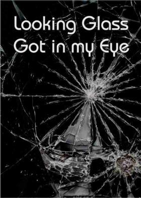 Looking Glass Got in my Eye