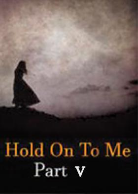 Hold On To Me: Part V