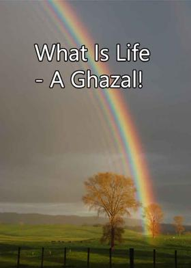 What Is Life - A Ghazal!