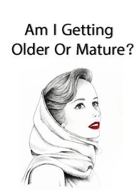 Am I Getting Older Or Mature?