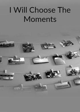 I Will Choose The Moments