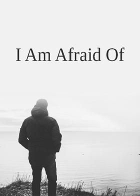 I Am Afraid Of