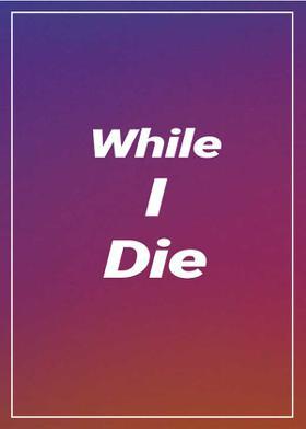 While I Die
