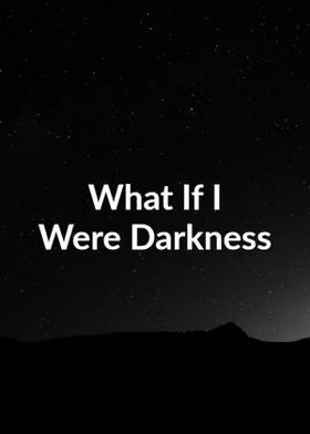 What If I  Were Darkness.......
