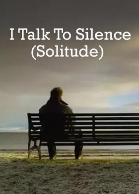 I Talk To Silence (Solitude)