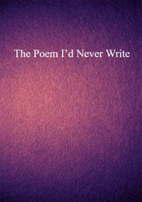 The Poem I'd Never Write